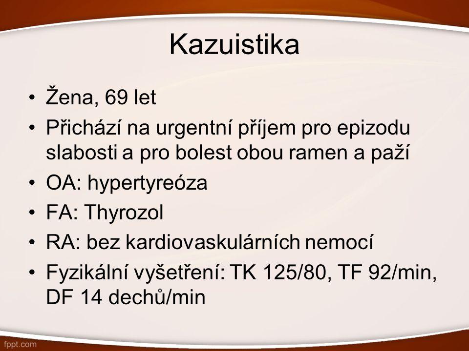 Kazuistika Žena, 69 let Přichází na urgentní příjem pro epizodu slabosti a pro bolest obou ramen a paží OA: hypertyreóza FA: Thyrozol RA: bez kardiova