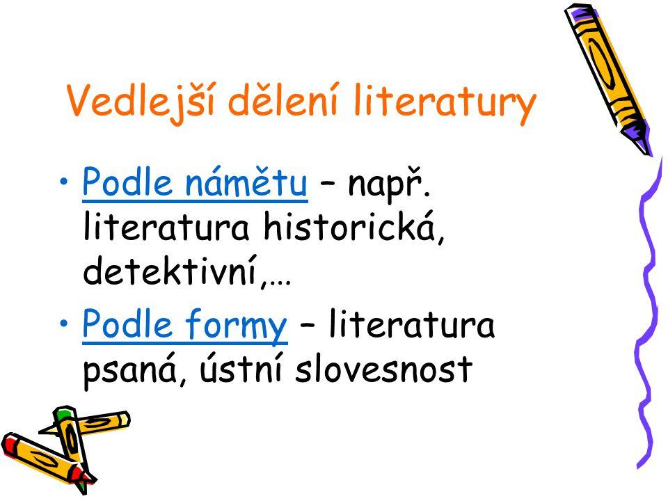 Vedlejší dělení literatury Podle námětu – např. literatura historická, detektivní,… Podle formy – literatura psaná, ústní slovesnost