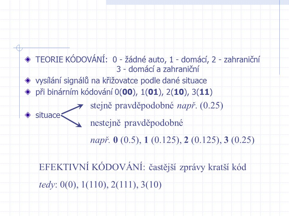 TEORIE KÓDOVÁNÍ: 0 - žádné auto, 1 - domácí, 2 - zahraniční 3 - domácí a zahraniční vysílání signálů na křižovatce podle dané situace při binárním kódování 0(00), 1(01), 2(10), 3(11) situace stejně pravděpodobné např.