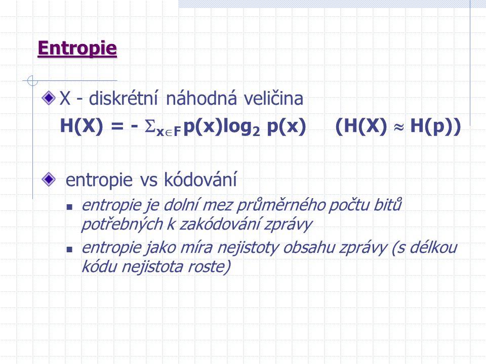 Entropie X - diskrétní náhodná veličina H(X) = -  x  F p(x)log 2 p(x) (H(X)  H(p)) entropie vs kódování entropie je dolní mez průměrného počtu bitů potřebných k zakódování zprávy entropie jako míra nejistoty obsahu zprávy (s délkou kódu nejistota roste)