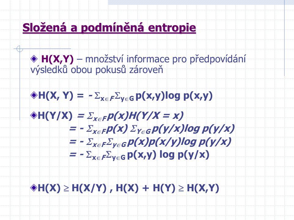 Složená a podmíněná entropie H(X,Y) – množství informace pro předpovídání výsledků obou pokusů zároveň H(X, Y) = -  x  F  y  G p(x,y)log p(x,y) H(Y/X) =  x  F p(x)H(Y/X = x) = -  x  F p(x)  Y  G p(y/x)log p(y/x) = -  x  F  y  G p(x)p(x/y)log p(y/x) = -  x  F  y  G p(x,y) log p(y/x) H(X)  H(X/Y), H(X) + H(Y)  H(X,Y)