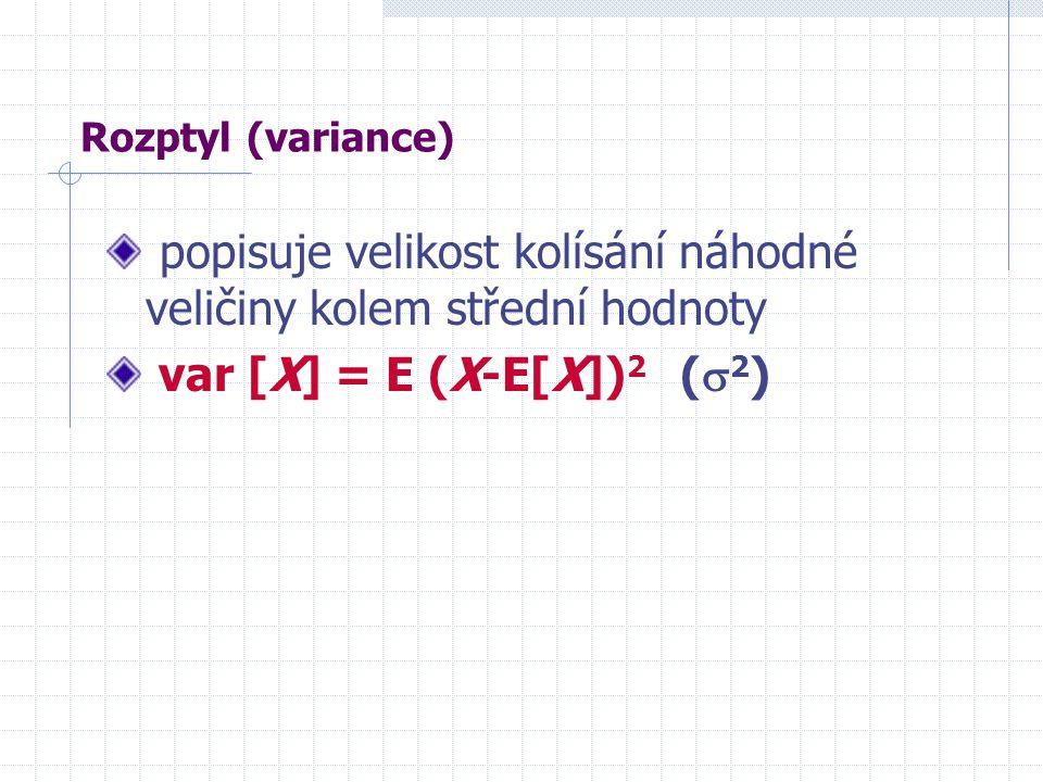 Rozptyl (variance) popisuje velikost kolísání náhodné veličiny kolem střední hodnoty var [X] = E (X-E[X]) 2 (  2 )