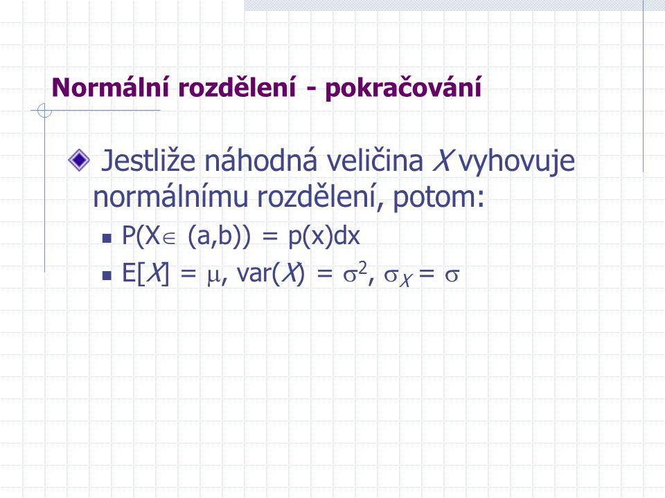 Normální rozdělení - pokračování Jestliže náhodná veličina X vyhovuje normálnímu rozdělení, potom: P(X  (a,b)) = p(x)dx E[X] = , var(X) =  2,  X = 