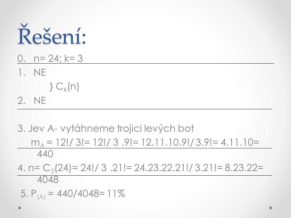 Řešení: 0. n= 24; k= 3 1. NE } C k (n) 2. NE 3. Jev A- vytáhneme trojici levých bot m A = 12!/ 3!= 12!/ 3!.9!= 12.11.10.9!/ 3.9!= 4.11.10= 440 4. n= C