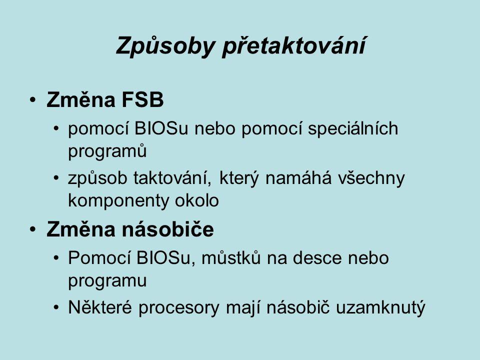 Způsoby přetaktování Změna FSB pomocí BIOSu nebo pomocí speciálních programů způsob taktování, který namáhá všechny komponenty okolo Změna násobiče Pomocí BIOSu, můstků na desce nebo programu Některé procesory mají násobič uzamknutý
