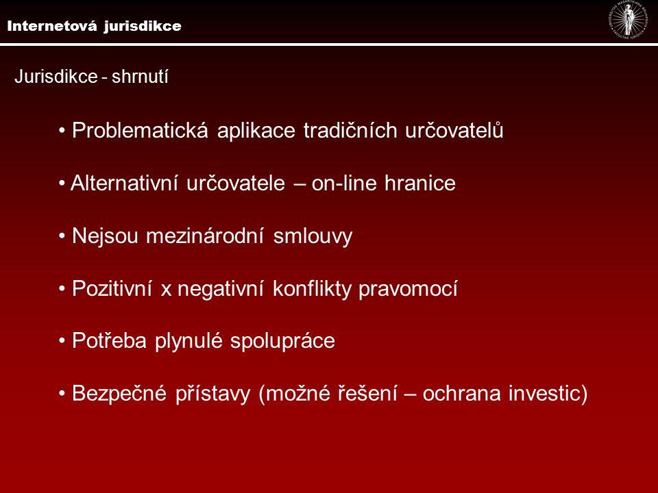 Jurisdikce - shrnutí Problematická aplikace tradičních určovatelů Alternativní určovatele – on-line hranice Nejsou mezinárodní smlouvy Pozitivní x negativní konflikty pravomocí Potřeba plynulé spolupráce Bezpečné přístavy (možné řešení – ochrana investic) Internetová jurisdikce