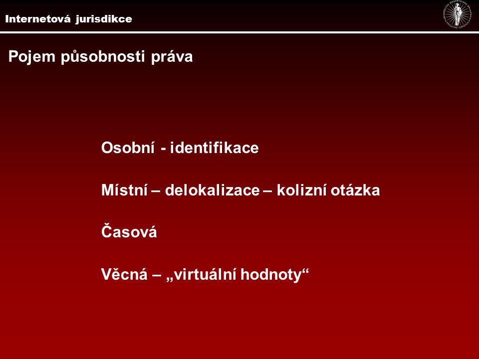 """Internetová jurisdikce Pojem působnosti práva Osobní - identifikace Místní – delokalizace – kolizní otázka Časová Věcná – """"virtuální hodnoty"""