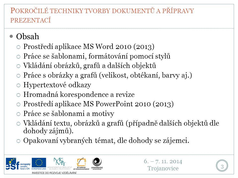 6. – 7. 11. 2014 Trojanovice P OKROČILÉ TECHNIKY TVORBY DOKUMENTŮ A PŘÍPRAVY PREZENTACÍ 3 Obsah  Prostředí aplikace MS Word 2010 (2013)  Práce se ša