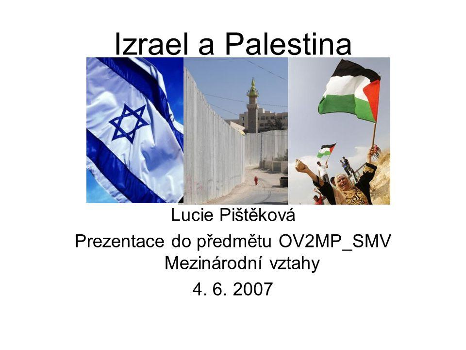 Izrael a Palestina Lucie Pištěková Prezentace do předmětu OV2MP_SMV Mezinárodní vztahy 4. 6. 2007