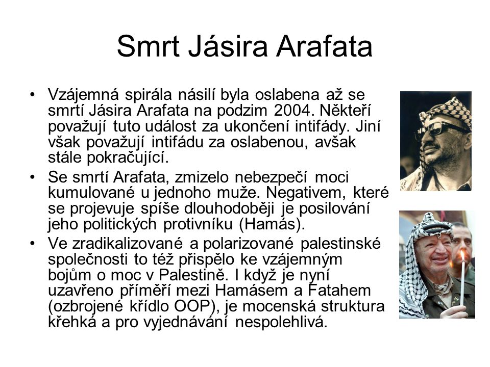 Smrt Jásira Arafata Vzájemná spirála násilí byla oslabena až se smrtí Jásira Arafata na podzim 2004. Někteří považují tuto událost za ukončení intifád
