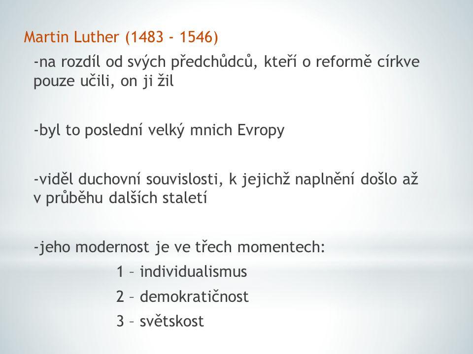 Martin Luther (1483 - 1546) -na rozdíl od svých předchůdců, kteří o reformě církve pouze učili, on ji žil -byl to poslední velký mnich Evropy -viděl duchovní souvislosti, k jejichž naplnění došlo až v průběhu dalších staletí -jeho modernost je ve třech momentech: 1 – individualismus 2 – demokratičnost 3 – světskost