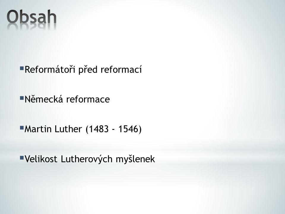  Reformátoři před reformací  Německá reformace  Martin Luther (1483 - 1546)  Velikost Lutherových myšlenek
