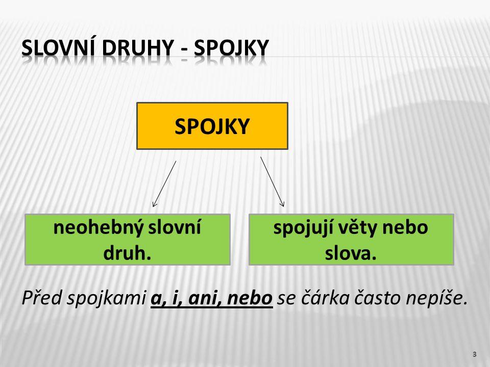 Před spojkami a, i, ani, nebo se čárka často nepíše. 3 SPOJKY spojují věty nebo slova. neohebný slovní druh.