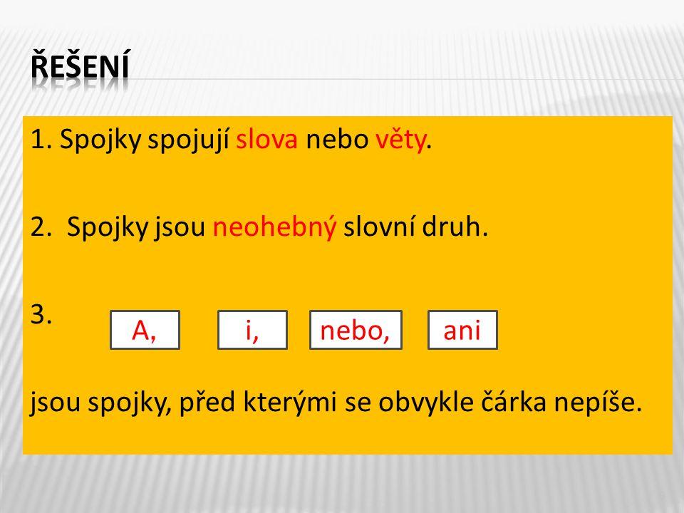 1. Spojky spojují slova nebo věty. 2. Spojky jsou neohebný slovní druh. 3. jsou spojky, před kterými se obvykle čárka nepíše. 9 A,A, i,nebo,ani