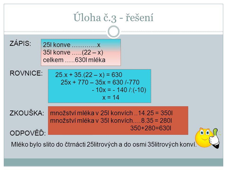 Úloha č.3 - řešení ZÁPIS: ROVNICE: ZKOUŠKA: ODPOVĚĎ: 25l konve …………x 35l konve …..(22 – x) celkem …..630l mléka 25.x + 35.(22 – x) = 630 25x + 770 – 35x = 630 /-770 - 10x = - 140 /:(-10) x = 14 množství mléka v 25l konvích..14.25 = 350l množství mléka v 35l konvích.…8.35 = 280l 350+280=630l Mléko bylo slito do čtrnácti 25litrových a do osmi 35litrových konví.