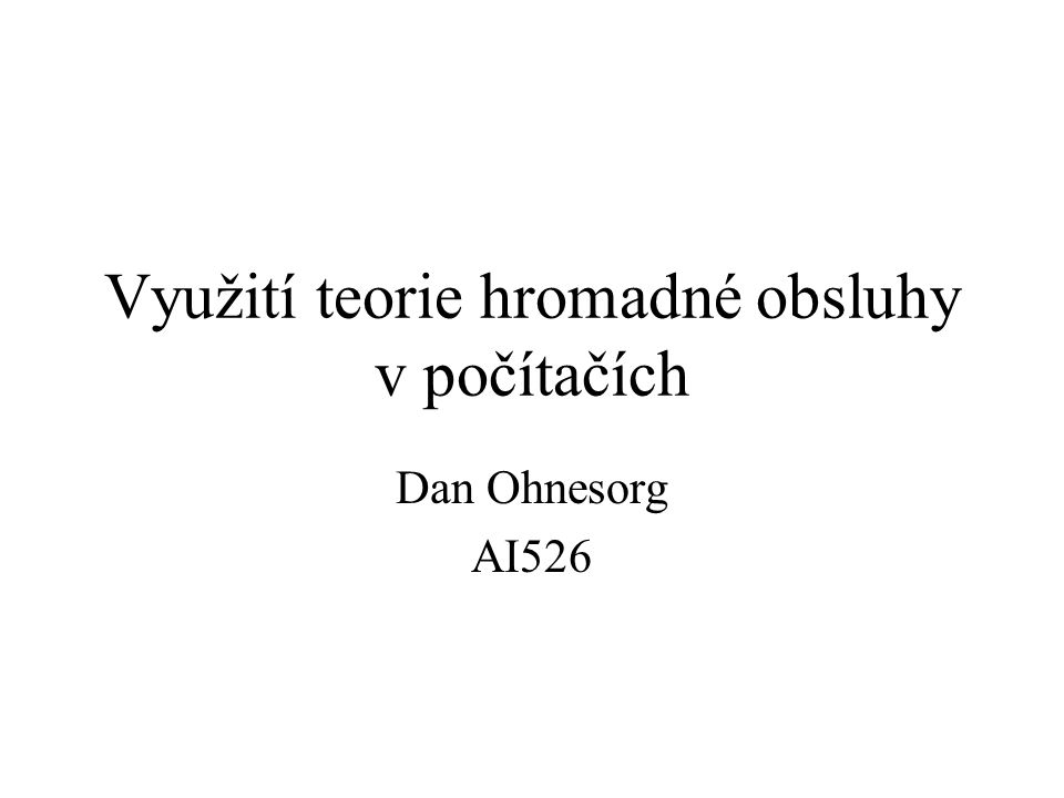 Využití teorie hromadné obsluhy v počítačích Dan Ohnesorg AI526