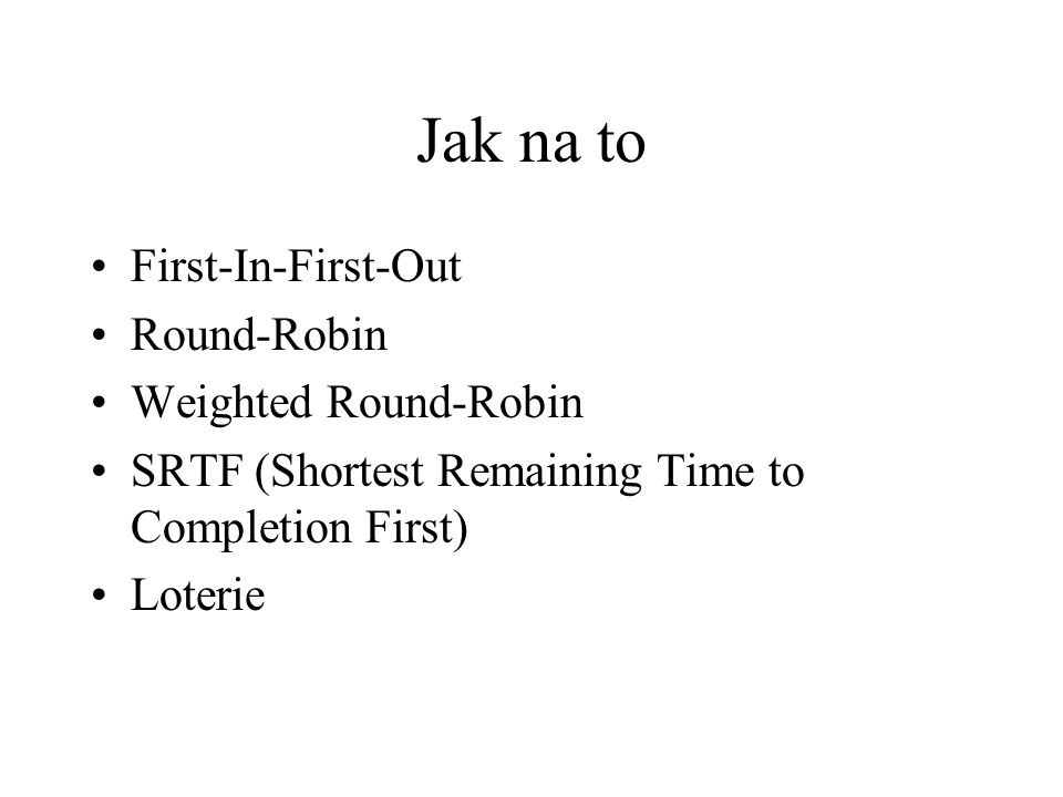 Jak na to First-In-First-Out Round-Robin Weighted Round-Robin SRTF (Shortest Remaining Time to Completion First) Loterie