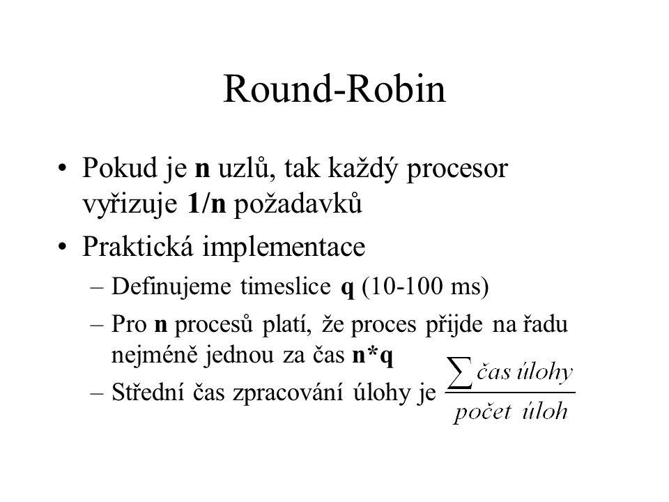 Pokud je n uzlů, tak každý procesor vyřizuje 1/n požadavků Praktická implementace –Definujeme timeslice q (10-100 ms) –Pro n procesů platí, že proces přijde na řadu nejméně jednou za čas n*q –Střední čas zpracování úlohy je Round-Robin