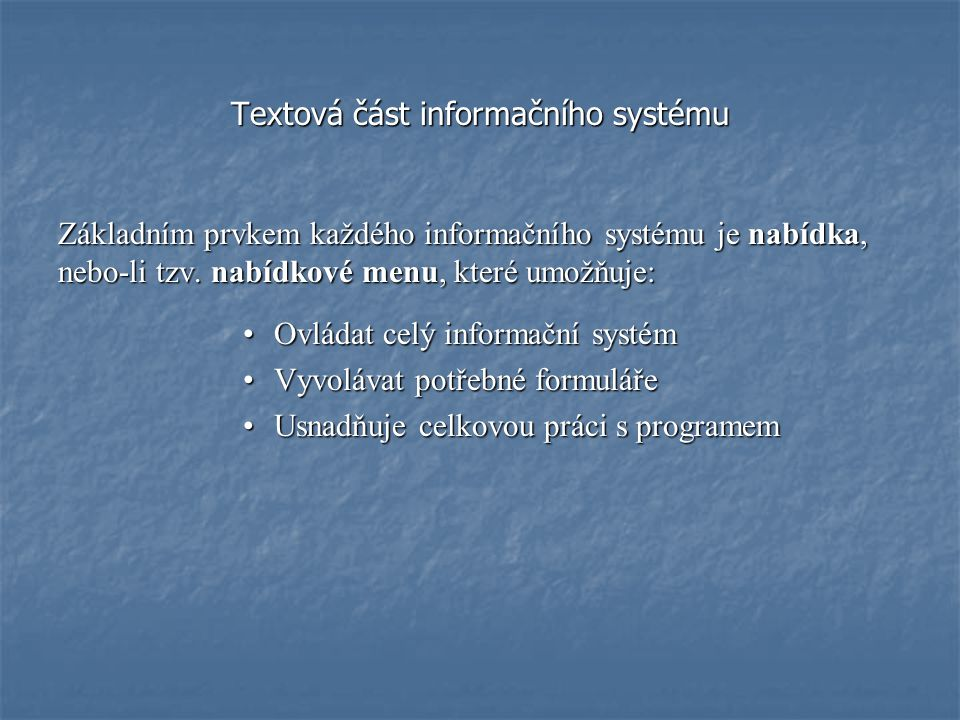 Textová část informačního systému Základním prvkem každého informačního systému je nabídka, nebo-li tzv. nabídkové menu, které umožňuje: Ovládat celý