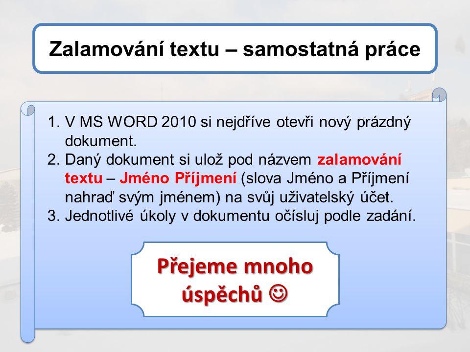 Zalamování textu – samostatná práce 1.V MS WORD 2010 si nejdříve otevři nový prázdný dokument. 2.Daný dokument si ulož pod názvem zalamování textu – J
