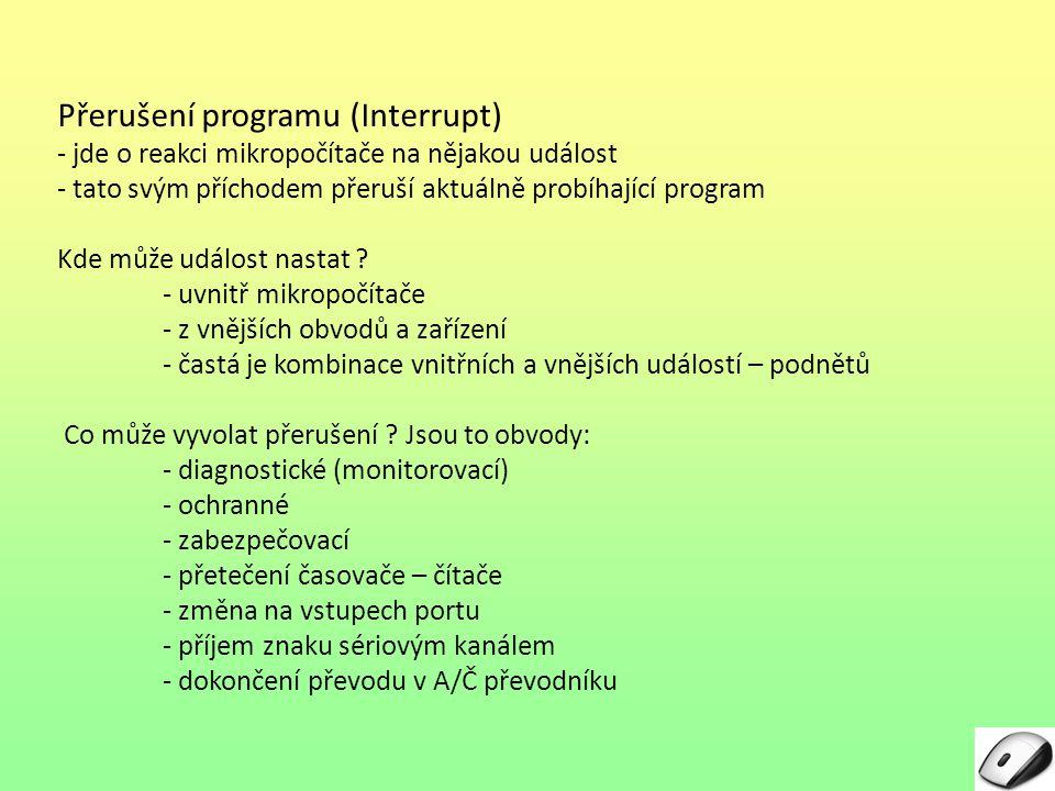 Přerušení programu (Interrupt) - jde o reakci mikropočítače na nějakou událost - tato svým příchodem přeruší aktuálně probíhající program Kde může udá