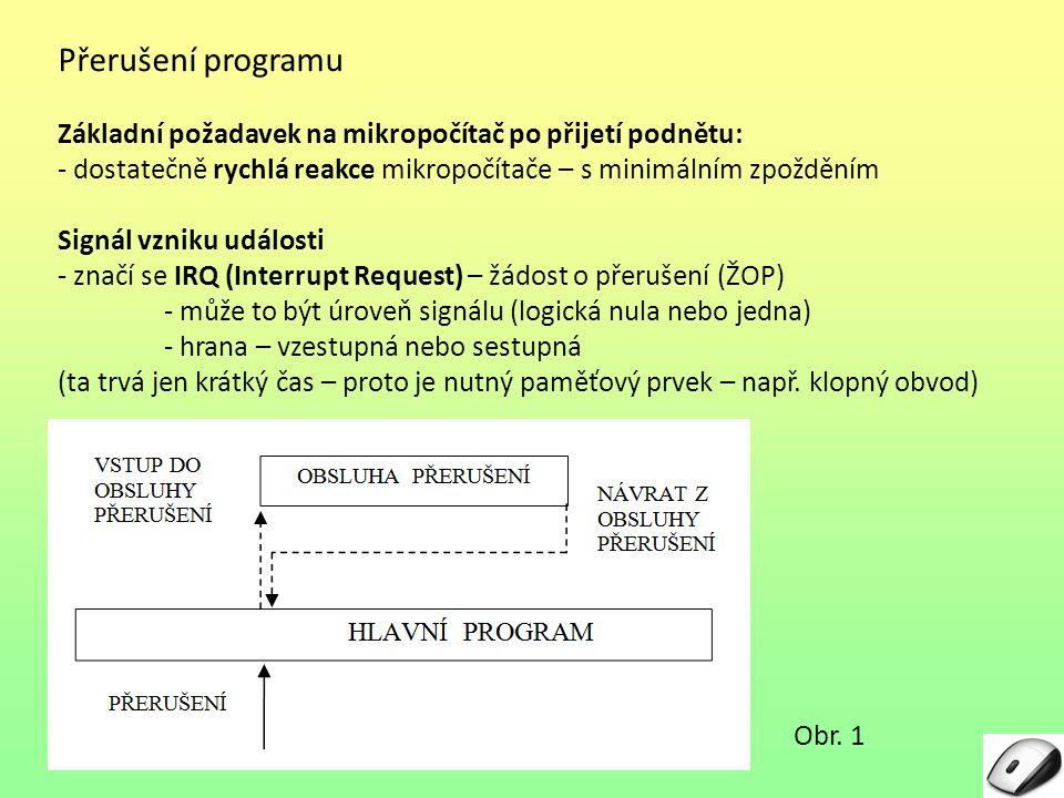 Přerušení programu Základní požadavek na mikropočítač po přijetí podnětu: - dostatečně rychlá reakce mikropočítače – s minimálním zpožděním Signál vzniku události - značí se IRQ (Interrupt Request) – žádost o přerušení (ŽOP) - může to být úroveň signálu (logická nula nebo jedna) - hrana – vzestupná nebo sestupná (ta trvá jen krátký čas – proto je nutný paměťový prvek – např.