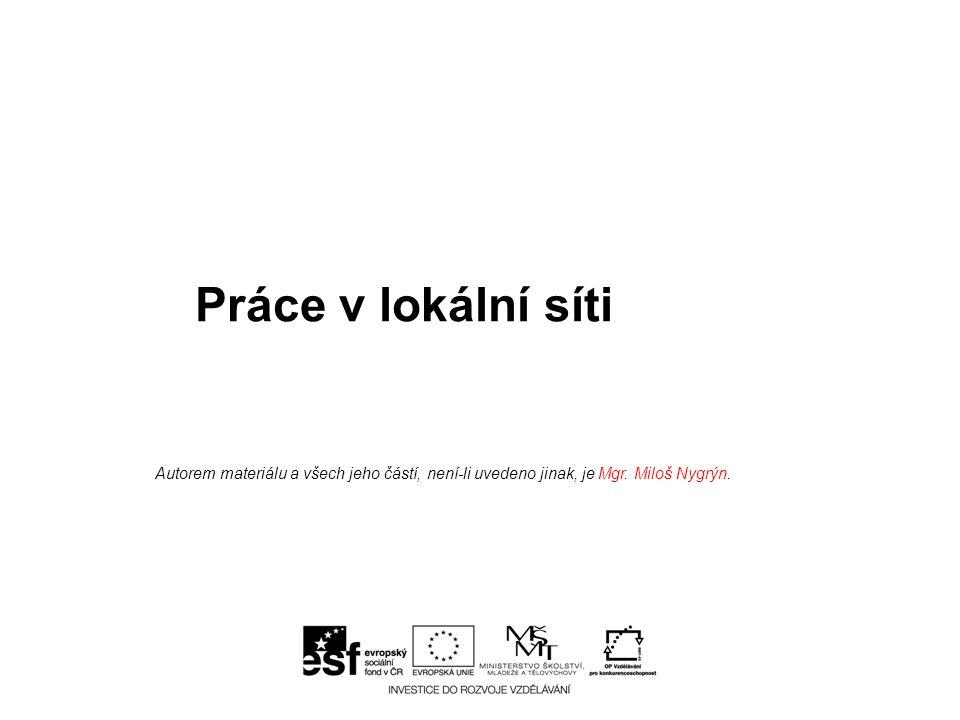 Práce v lokální síti Autorem materiálu a všech jeho částí, není-li uvedeno jinak, je Mgr. Miloš Nygrýn.