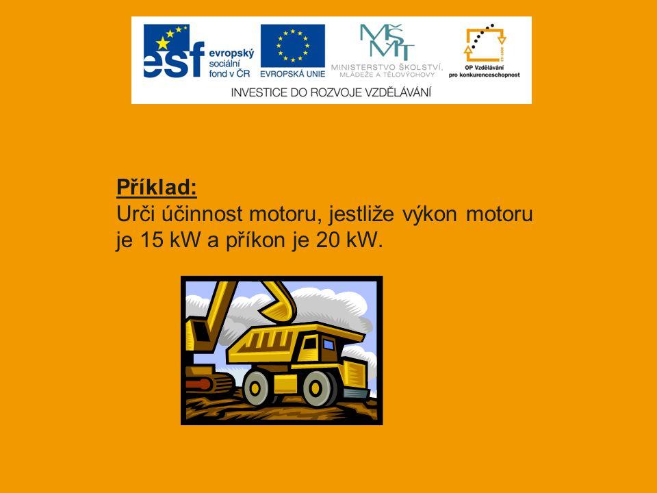 Příklad: Urči účinnost motoru, jestliže výkon motoru je 15 kW a příkon je 20 kW.