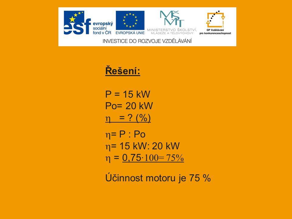 Řešení: P = 15 kW Po= 20 kW  = ? (%)  = P : Po  = 15 kW: 20 kW  = 0,75 ·100= 75% Účinnost motoru je 75 %