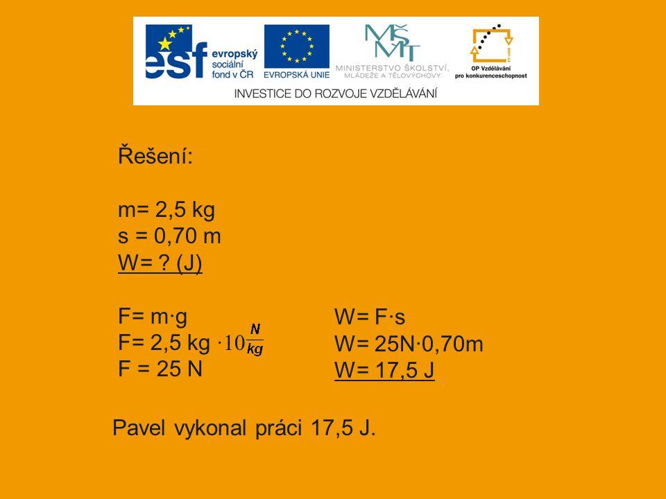 Řešení: m= 2,5 kg s = 0,70 m W= ? (J) F= m·g F= 2,5 kg ·10 F = 25 N W= F·s W= 25N·0,70m W= 17,5 J Pavel vykonal práci 17,5 J.