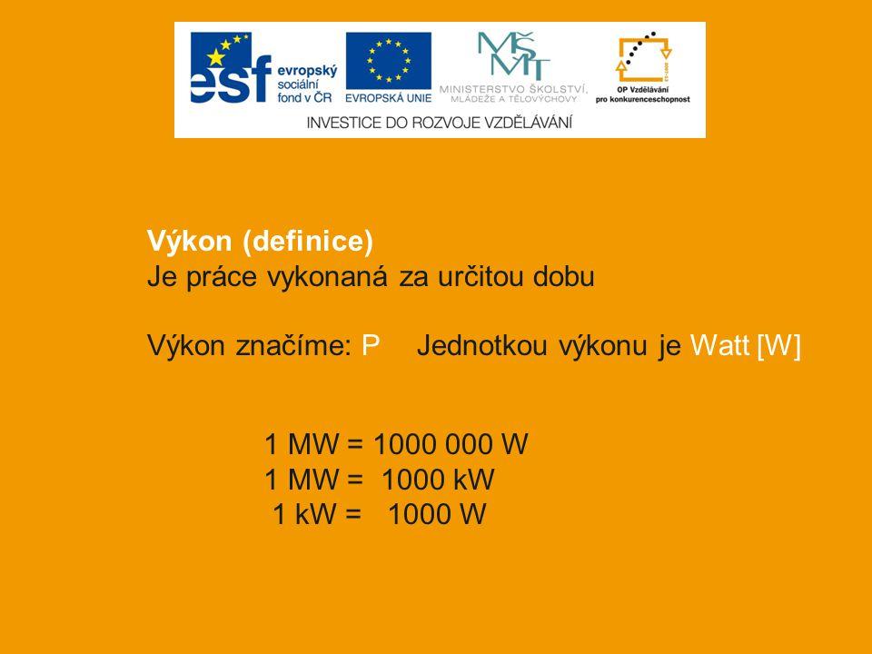 Výkon (definice) Je práce vykonaná za určitou dobu Výkon značíme: P Jednotkou výkonu je Watt [W] 1 MW = 1000 000 W 1 MW = 1000 kW 1 kW = 1000 W