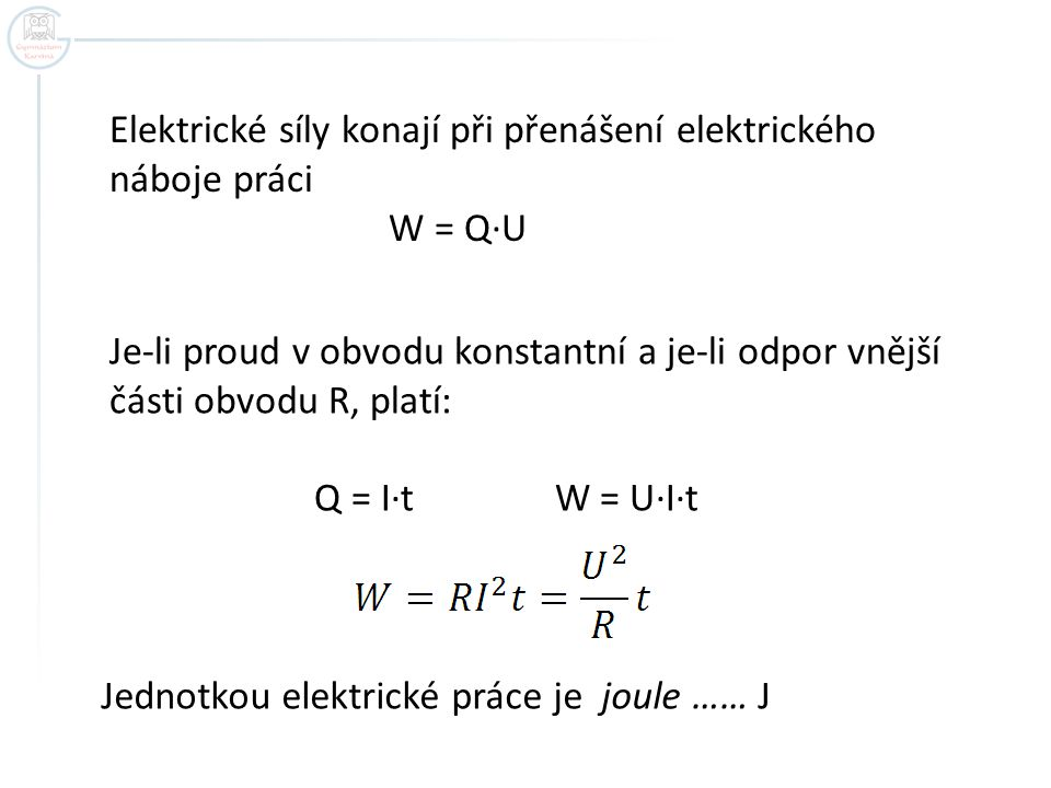 Elektrické síly konají při přenášení elektrického náboje práci W = Q·U Je-li proud v obvodu konstantní a je-li odpor vnější části obvodu R, platí: Q =