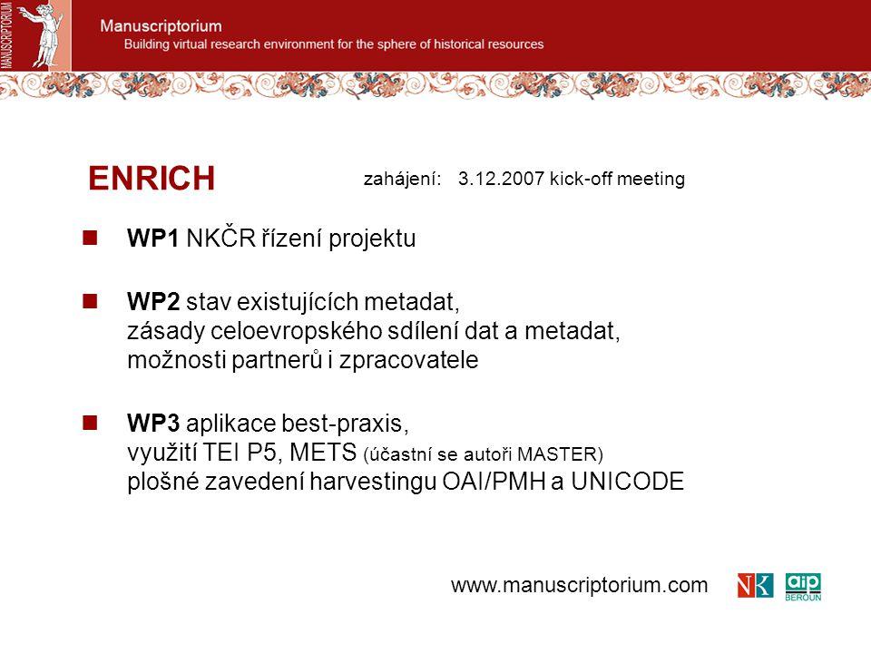 WP4 uživatelská personalizace, analýza zkušeností a formulování nových potřeb zavedení všeobecných kolekcí ze strany poskytovatele zavedení individuálních kolekcí ze strany uživatele zavedení individuálních virtuálních dokumentů analýza rešeršních postupů uživatelů WP5 on-line pro nástroje strukturování existujících metadat, on-line příprava a využívání rozsáhlých externích dat, praktické ověření s vybranými partnery ENRICH www.manuscriptorium.com