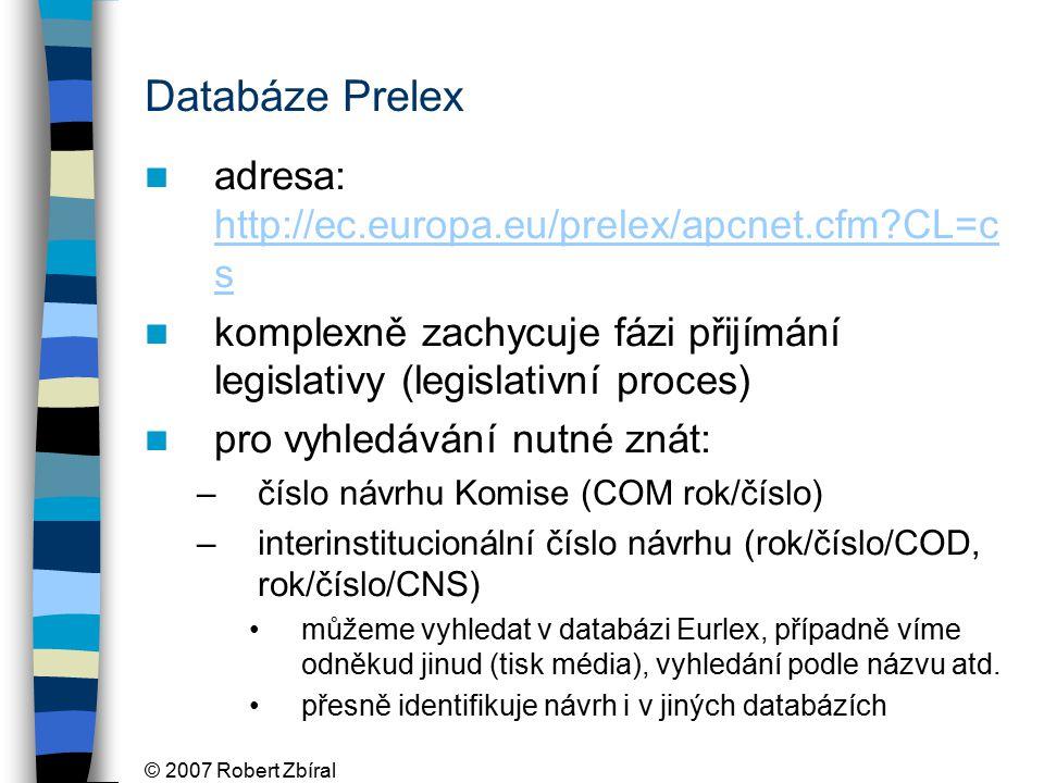 © 2007 Robert Zbíral Databáze Prelex adresa: http://ec.europa.eu/prelex/apcnet.cfm CL=c s http://ec.europa.eu/prelex/apcnet.cfm CL=c s komplexně zachycuje fázi přijímání legislativy (legislativní proces) pro vyhledávání nutné znát: –číslo návrhu Komise (COM rok/číslo) –interinstitucionální číslo návrhu (rok/číslo/COD, rok/číslo/CNS) můžeme vyhledat v databázi Eurlex, případně víme odněkud jinud (tisk média), vyhledání podle názvu atd.