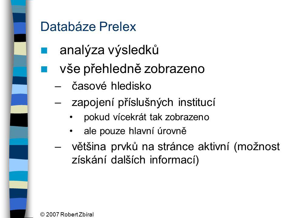 © 2007 Robert Zbíral Databáze Prelex analýza výsledků vše přehledně zobrazeno –časové hledisko –zapojení příslušných institucí pokud vícekrát tak zobrazeno ale pouze hlavní úrovně –většina prvků na stránce aktivní (možnost získání dalších informací)