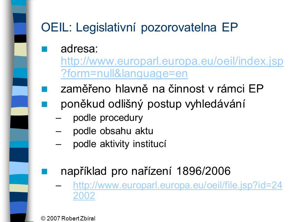 © 2007 Robert Zbíral OEIL: Legislativní pozorovatelna EP adresa: http://www.europarl.europa.eu/oeil/index.jsp form=null&language=en http://www.europarl.europa.eu/oeil/index.jsp form=null&language=en zaměřeno hlavně na činnost v rámci EP poněkud odlišný postup vyhledávání –podle procedury –podle obsahu aktu –podle aktivity institucí například pro nařízení 1896/2006 –http://www.europarl.europa.eu/oeil/file.jsp id=24 2002http://www.europarl.europa.eu/oeil/file.jsp id=24 2002
