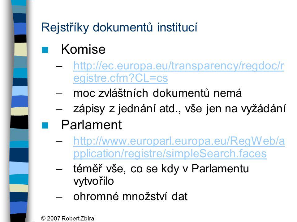 © 2007 Robert Zbíral Rejstříky dokumentů institucí Komise –http://ec.europa.eu/transparency/regdoc/r egistre.cfm CL=cshttp://ec.europa.eu/transparency/regdoc/r egistre.cfm CL=cs –moc zvláštních dokumentů nemá –zápisy z jednání atd., vše jen na vyžádání Parlament –http://www.europarl.europa.eu/RegWeb/a pplication/registre/simpleSearch.faceshttp://www.europarl.europa.eu/RegWeb/a pplication/registre/simpleSearch.faces –téměř vše, co se kdy v Parlamentu vytvořilo –ohromné množství dat