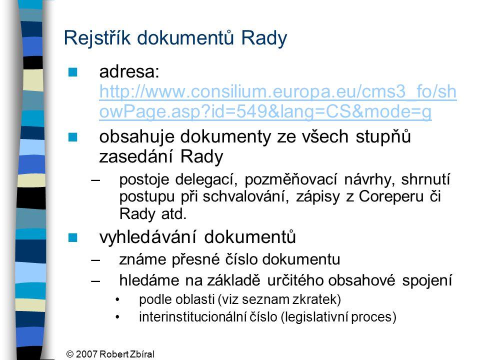 © 2007 Robert Zbíral Rejstřík dokumentů Rady adresa: http://www.consilium.europa.eu/cms3_fo/sh owPage.asp id=549&lang=CS&mode=g http://www.consilium.europa.eu/cms3_fo/sh owPage.asp id=549&lang=CS&mode=g obsahuje dokumenty ze všech stupňů zasedání Rady –postoje delegací, pozměňovací návrhy, shrnutí postupu při schvalování, zápisy z Coreperu či Rady atd.