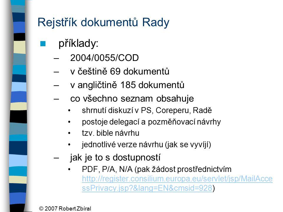 © 2007 Robert Zbíral Rejstřík dokumentů Rady příklady: –2004/0055/COD –v češtině 69 dokumentů –v angličtině 185 dokumentů –co všechno seznam obsahuje shrnutí diskuzí v PS, Coreperu, Radě postoje delegací a pozměňovací návrhy tzv.