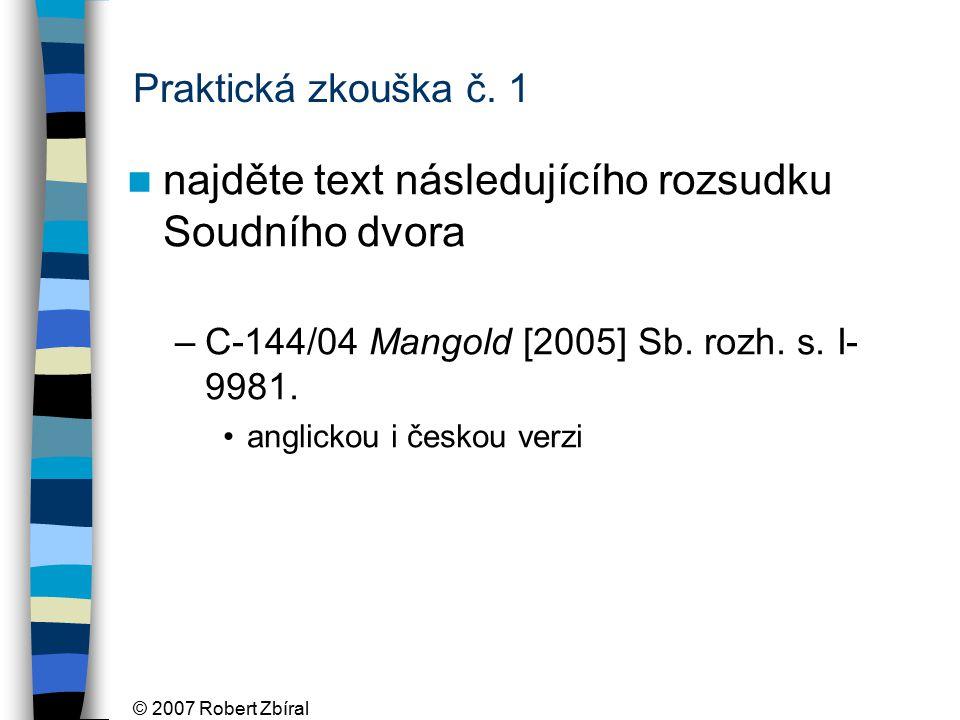 © 2007 Robert Zbíral Praktická zkouška č. 1 najděte text následujícího rozsudku Soudního dvora –C-144/04 Mangold [2005] Sb. rozh. s. I- 9981. anglicko