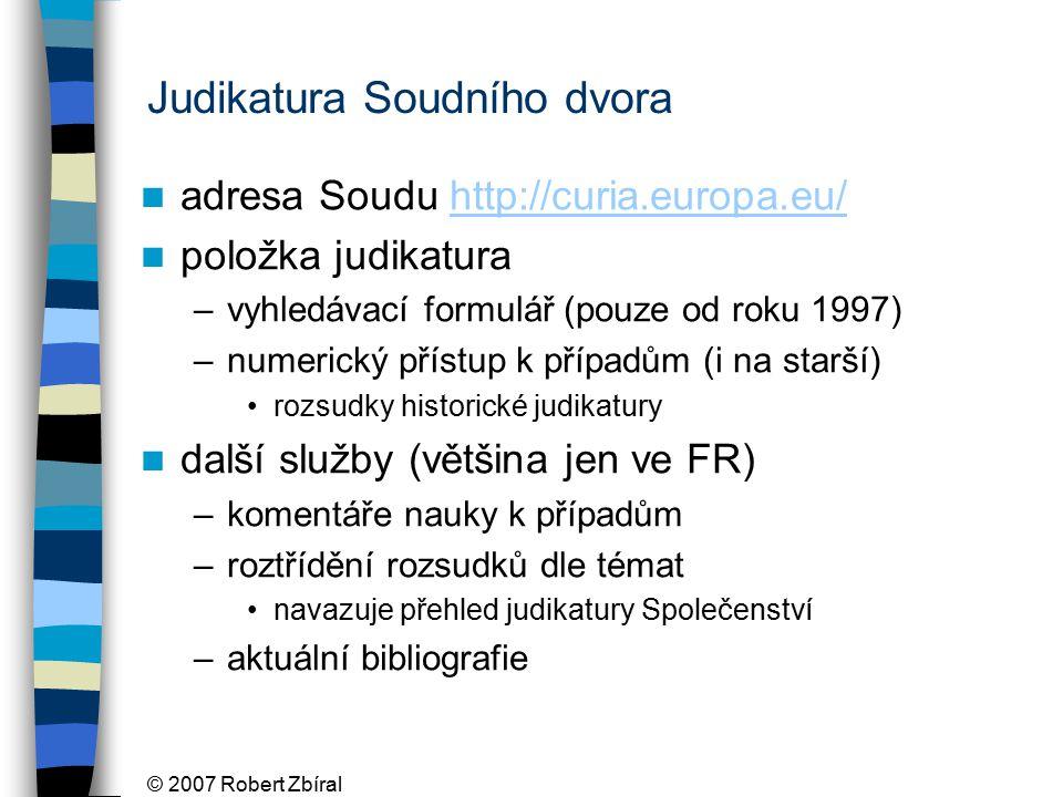 © 2007 Robert Zbíral Judikatura Soudního dvora adresa Soudu http://curia.europa.eu/http://curia.europa.eu/ položka judikatura –vyhledávací formulář (pouze od roku 1997) –numerický přístup k případům (i na starší) rozsudky historické judikatury další služby (většina jen ve FR) –komentáře nauky k případům –roztřídění rozsudků dle témat navazuje přehled judikatury Společenství –aktuální bibliografie
