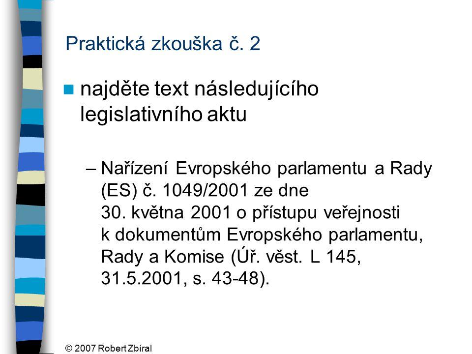 © 2007 Robert Zbíral Praktická zkouška č. 2 najděte text následujícího legislativního aktu –Nařízení Evropského parlamentu a Rady (ES) č. 1049/2001 ze