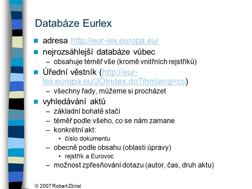 © 2007 Robert Zbíral Databáze Eurlex adresa http://eur-lex.europa.eu/http://eur-lex.europa.eu/ nejrozsáhlejší databáze vůbec –obsahuje téměř vše (kromě vnitřních rejstříků) Úřední věstník (http://eur- lex.europa.eu/JOIndex.do ihmlang=cs)http://eur- lex.europa.eu/JOIndex.do ihmlang=cs –všechny řady, můžeme si procházet vyhledávání aktů –základní bohatě stačí –téměř podle všeho, co se nám zamane –konkrétní akt: číslo dokumentu –obecně podle obsahu (oblasti úpravy) rejstřík a Eurovoc –možnost zpřesňování dotazu (autor, čas, druh aktu)