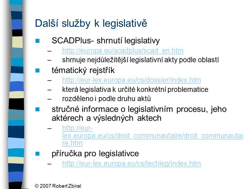 © 2007 Robert Zbíral Další služby k legislativě SCADPlus- shrnutí legislativy –http://europa.eu/scadplus/scad_en.htmhttp://europa.eu/scadplus/scad_en.htm –shrnuje nejdůležitější legislativní akty podle oblastí tématický rejstřík –http://eur-lex.europa.eu/cs/dossier/index.htmhttp://eur-lex.europa.eu/cs/dossier/index.htm –která legislativa k určité konkrétní problematice –rozděleno i podle druhu aktů stručné informace o legislativním procesu, jeho aktérech a výsledných aktech –http://eur- lex.europa.eu/cs/droit_communautaire/droit_communautai re.htmhttp://eur- lex.europa.eu/cs/droit_communautaire/droit_communautai re.htm příručka pro legislativce –http://eur-lex.europa.eu/cs/techleg/index.htmhttp://eur-lex.europa.eu/cs/techleg/index.htm