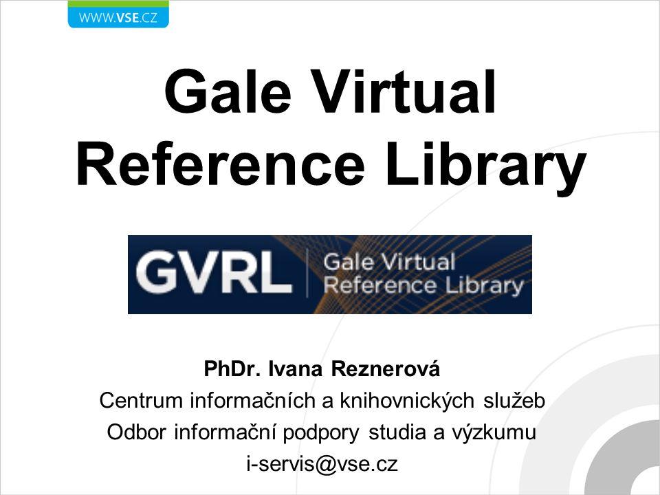 Gale Virtual Reference Library PhDr. Ivana Reznerová Centrum informačních a knihovnických služeb Odbor informační podpory studia a výzkumu i-servis@vs