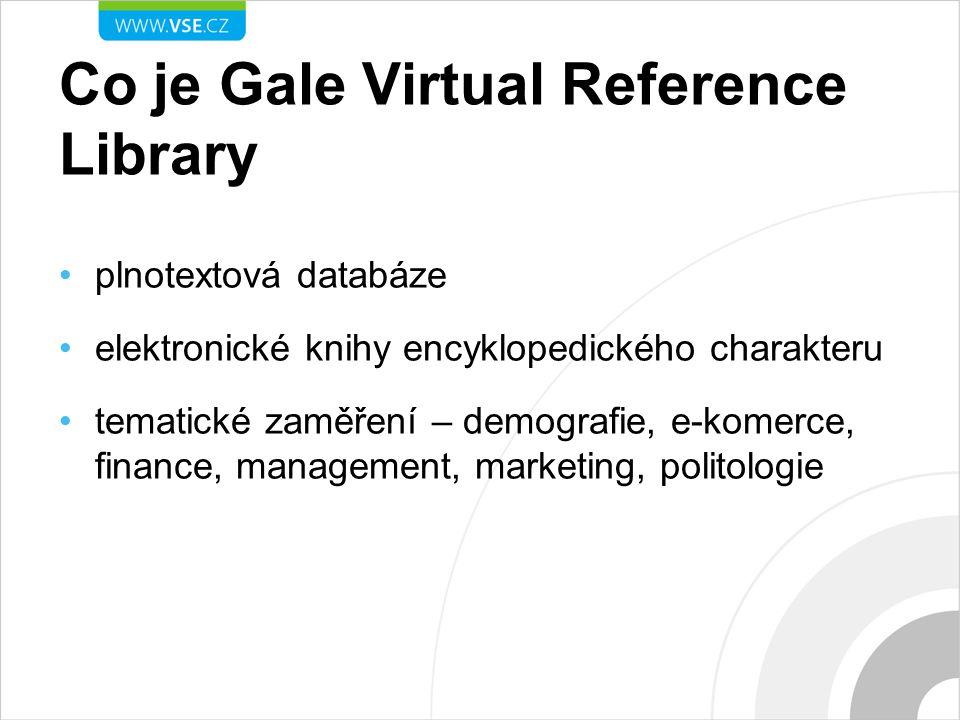 Co je Gale Virtual Reference Library plnotextová databáze elektronické knihy encyklopedického charakteru tematické zaměření – demografie, e-komerce, finance, management, marketing, politologie