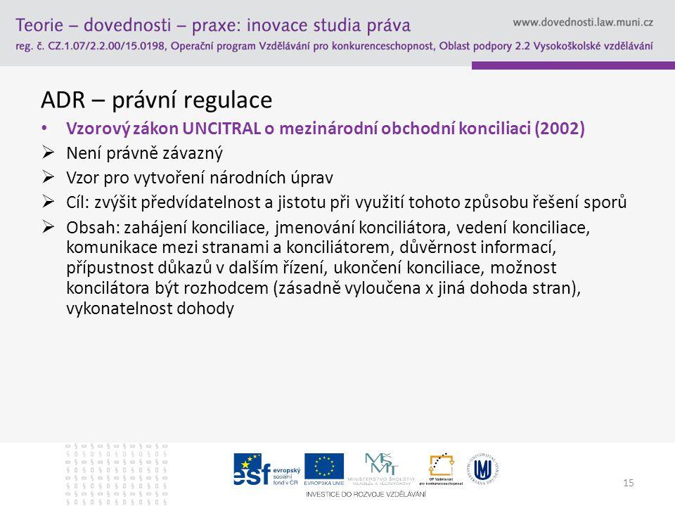 ADR – právní regulace Vzorový zákon UNCITRAL o mezinárodní obchodní konciliaci (2002)  Není právně závazný  Vzor pro vytvoření národních úprav  Cíl