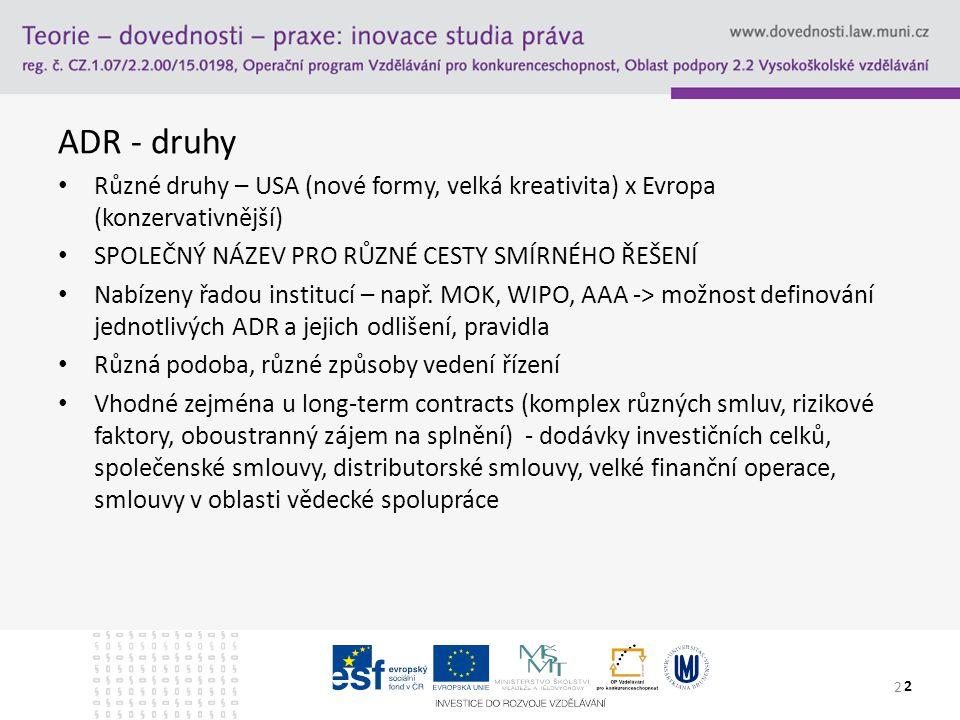 ADR - druhy Různé druhy – USA (nové formy, velká kreativita) x Evropa (konzervativnější) SPOLEČNÝ NÁZEV PRO RŮZNÉ CESTY SMÍRNÉHO ŘEŠENÍ Nabízeny řadou