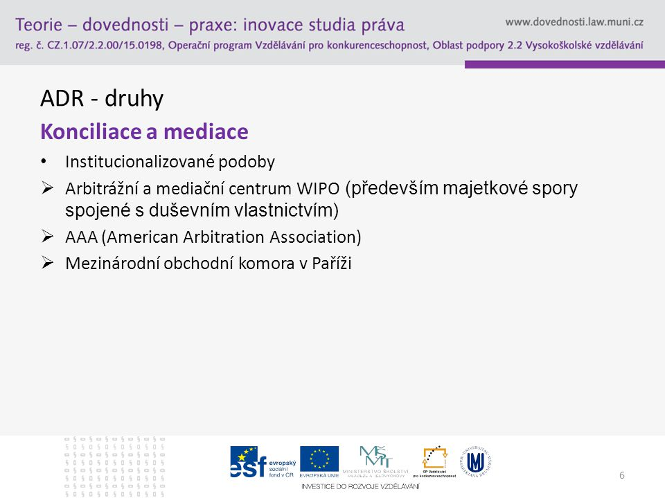 ADR - druhy Konciliace a mediace Formulace doložek V případě institucí – vhodné využít jejich vzory  WIPO Any dispute, controversy or claim arising under, out of or relating to this contract and any subsequent amendments of this contract, including, without limitation, its formation, validity, binding effect, interpretation, performance, breach or termination, as well as non-contractual claims, shall be submitted to mediation in accordance with the WIPO Mediation Rules.
