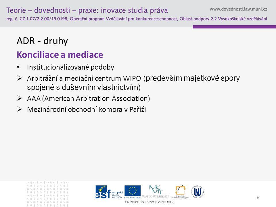 ADR - druhy Konciliace a mediace Institucionalizované podoby  Arbitrážní a mediační centrum WIPO (především majetkové spory spojené s duševním vlastn